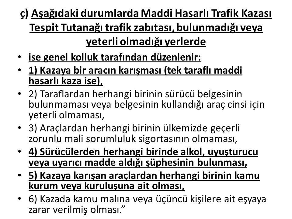 ç) Aşağıdaki durumlarda Maddi Hasarlı Trafik Kazası Tespit Tutanağı trafik zabıtası, bulunmadığı veya yeterli olmadığı yerlerde
