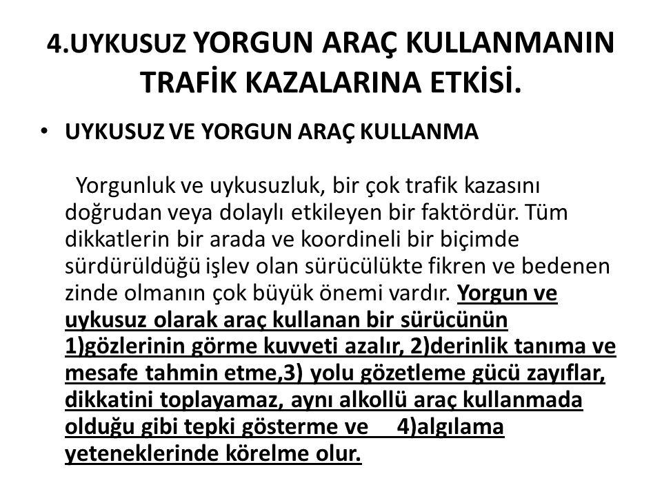 4.UYKUSUZ YORGUN ARAÇ KULLANMANIN TRAFİK KAZALARINA ETKİSİ.
