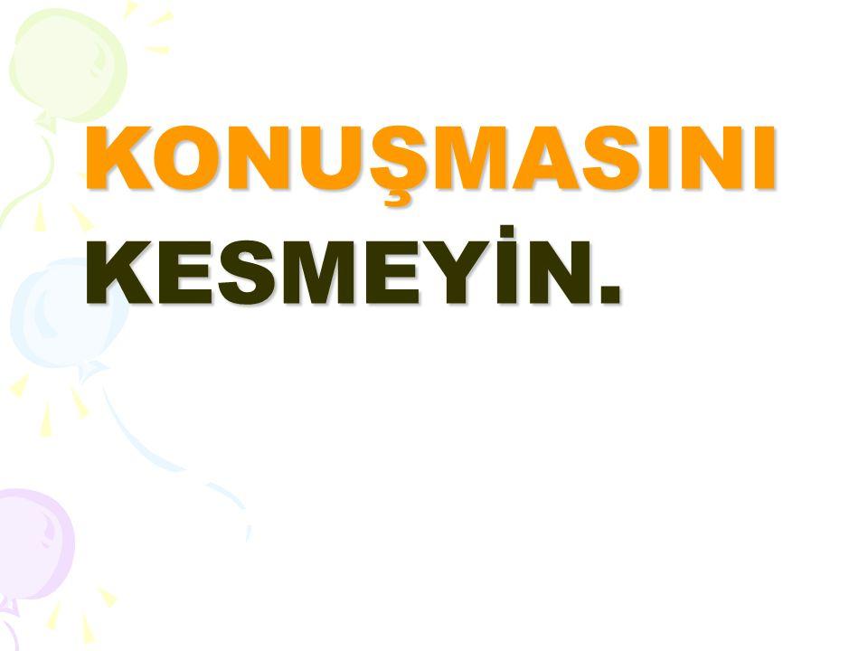 KONUŞMASINI KESMEYİN.