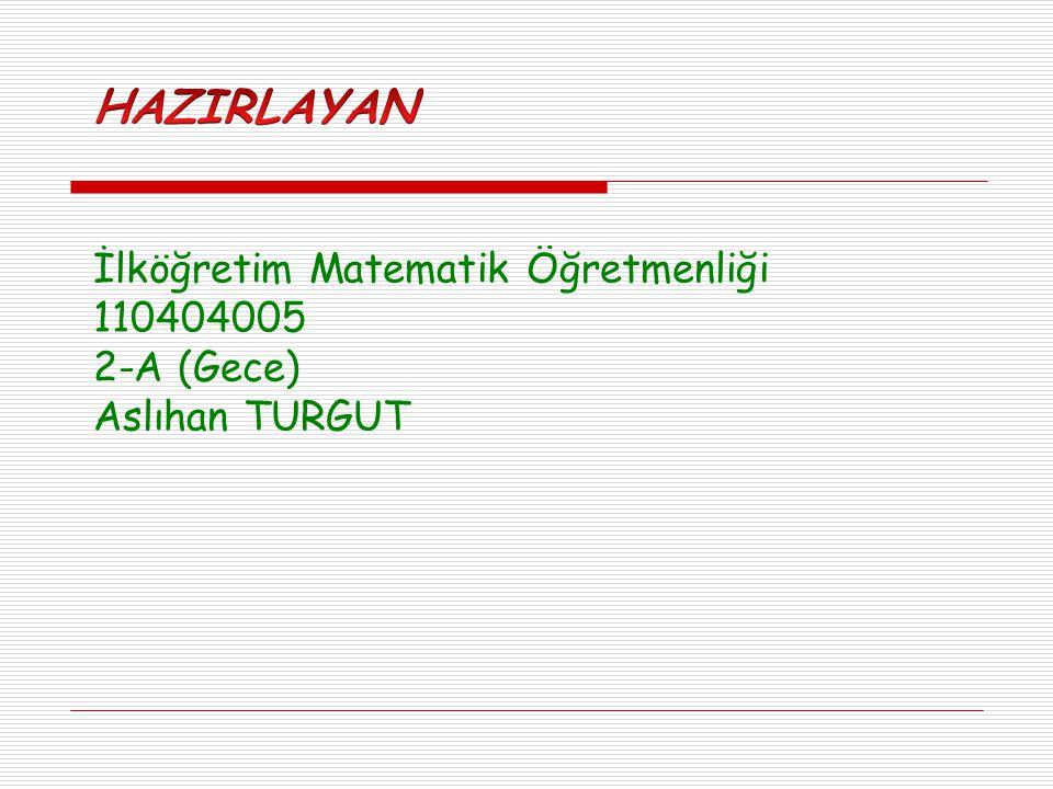 HAZIRLAYAN İlköğretim Matematik Öğretmenliği 110404005 2-A (Gece)