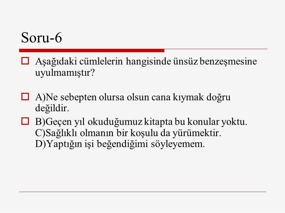 Soru-6 Aşağıdaki cümlelerin hangisinde ünsüz benzeşmesine uyulmamıştır A)Ne sebepten olursa olsun cana kıymak doğru değildir.