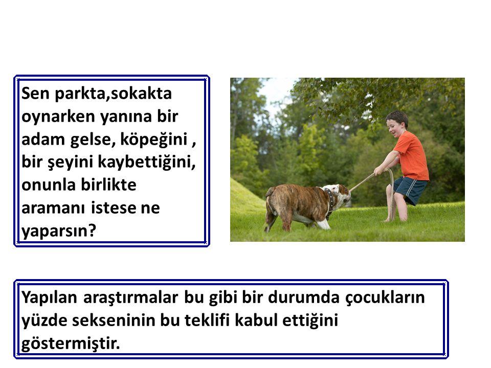 Sen parkta,sokakta oynarken yanına bir adam gelse, köpeğini , bir şeyini kaybettiğini, onunla birlikte aramanı istese ne yaparsın