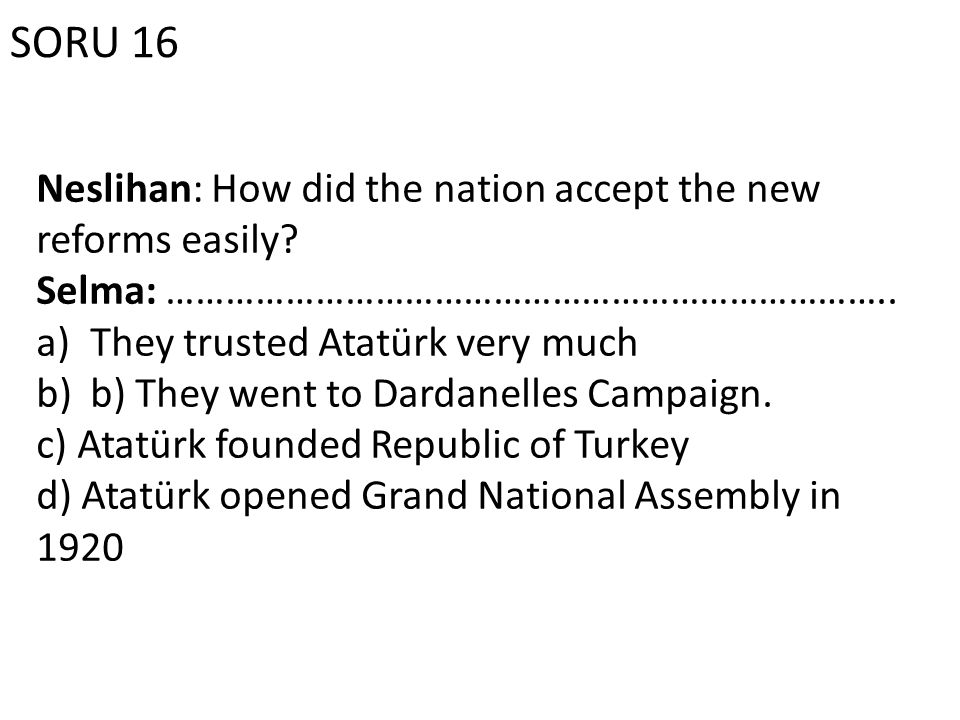 SORU 16 Neslihan: How did the nation accept the new reforms easily