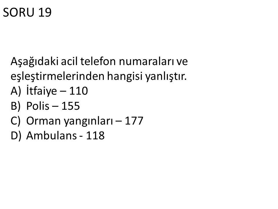 SORU 19 Aşağıdaki acil telefon numaraları ve eşleştirmelerinden hangisi yanlıştır. İtfaiye – 110. Polis – 155.
