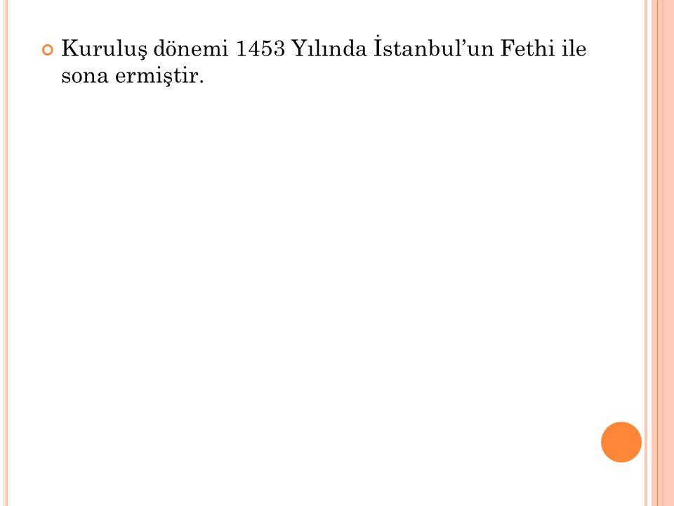 Kuruluş dönemi 1453 Yılında İstanbul'un Fethi ile sona ermiştir.