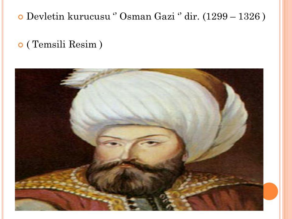 Devletin kurucusu '' Osman Gazi '' dir. (1299 – 1326 )