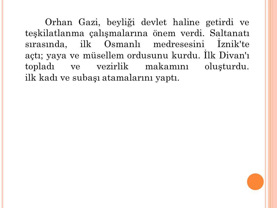 Orhan Gazi, beyliği devlet haline getirdi ve teşkilatlanma çalışmalarına önem verdi.
