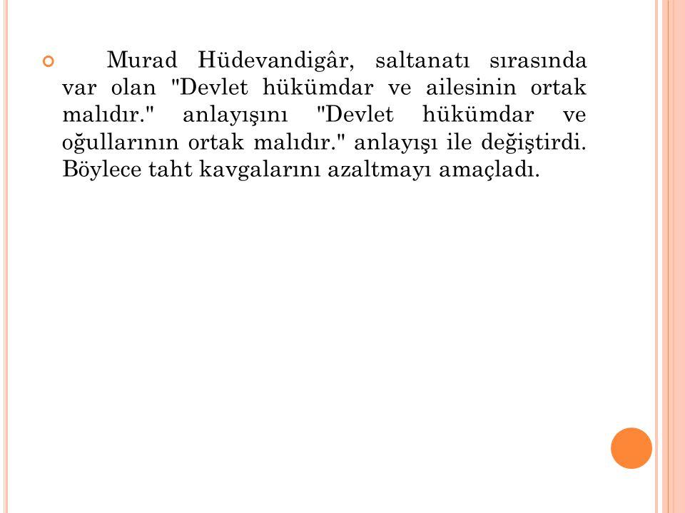 Murad Hüdevandigâr, saltanatı sırasında var olan Devlet hükümdar ve ailesinin ortak malıdır. anlayışını Devlet hükümdar ve oğullarının ortak malıdır. anlayışı ile değiştirdi.