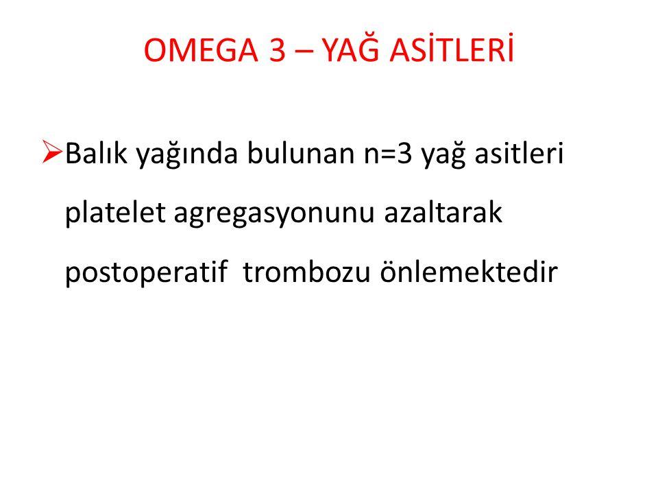 OMEGA 3 – YAĞ ASİTLERİ Balık yağında bulunan n=3 yağ asitleri platelet agregasyonunu azaltarak postoperatif trombozu önlemektedir.