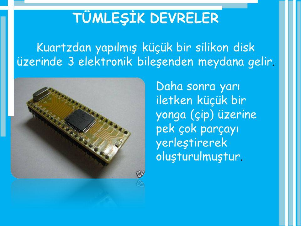 TÜMLEŞİK DEVRELER Kuartzdan yapılmış küçük bir silikon disk üzerinde 3 elektronik bileşenden meydana gelir.