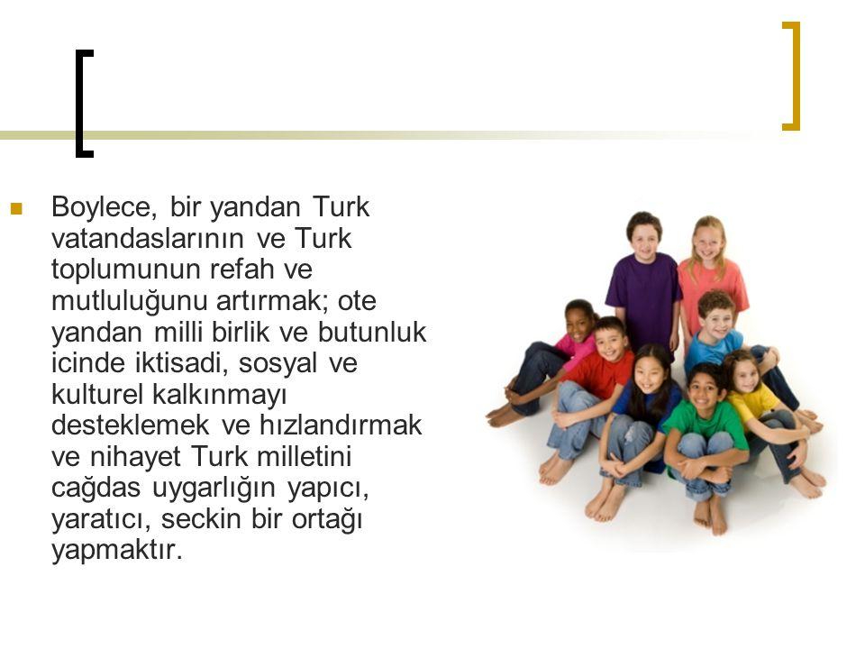 Boylece, bir yandan Turk vatandaslarının ve Turk toplumunun refah ve mutluluğunu artırmak; ote yandan milli birlik ve butunluk icinde iktisadi, sosyal ve kulturel kalkınmayı desteklemek ve hızlandırmak ve nihayet Turk milletini cağdas uygarlığın yapıcı, yaratıcı, seckin bir ortağı yapmaktır.