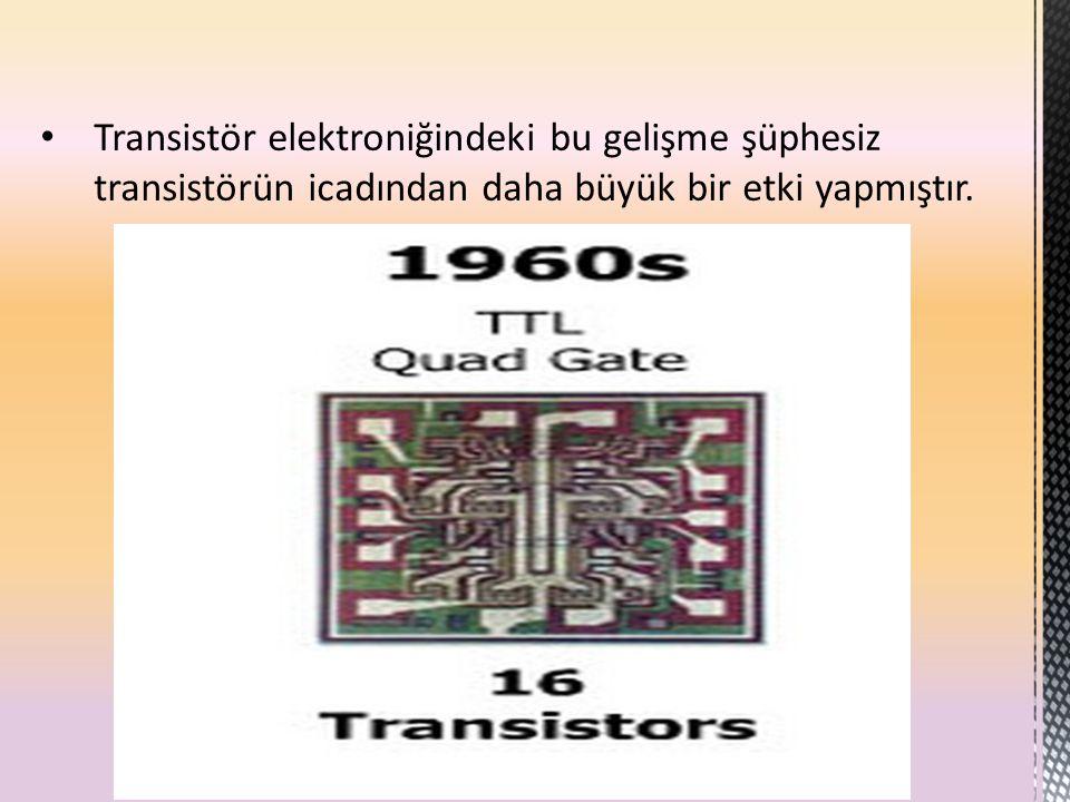 Transistör elektroniğindeki bu gelişme şüphesiz transistörün icadından daha büyük bir etki yapmıştır.