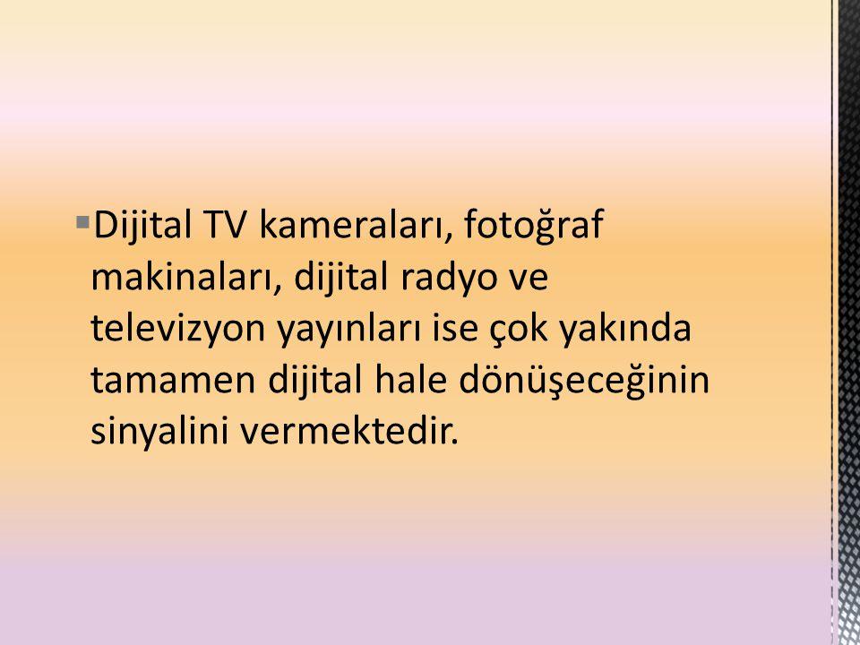 Dijital TV kameraları, fotoğraf makinaları, dijital radyo ve televizyon yayınları ise çok yakında tamamen dijital hale dönüşeceğinin sinyalini vermektedir.