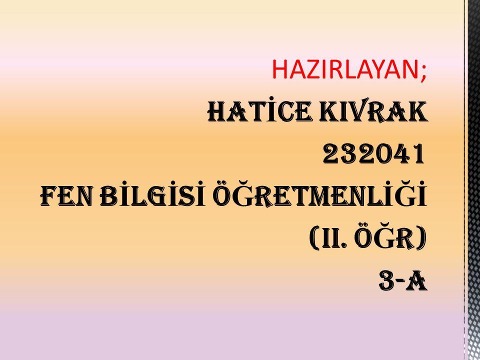 HAZIRLAYAN; HATİCE KIVRAK 232041 FEN BİLGİSİ ÖĞRETMENLİĞİ (II. ÖĞR) 3-A