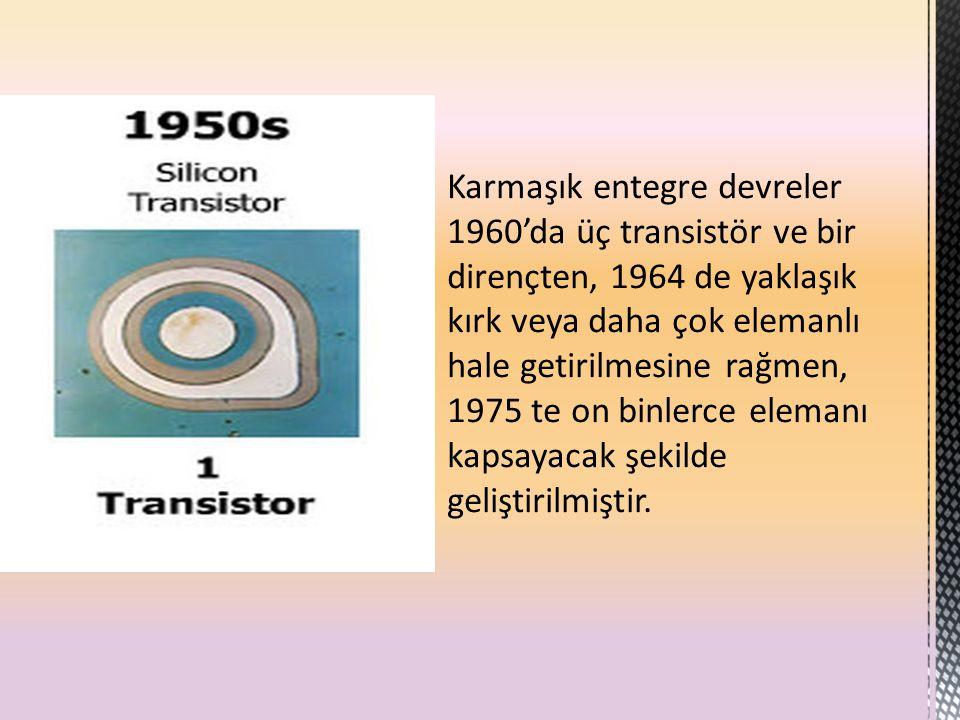 Karmaşık entegre devreler 1960'da üç transistör ve bir dirençten, 1964 de yaklaşık kırk veya daha çok elemanlı hale getirilmesine rağmen, 1975 te on binlerce elemanı kapsayacak şekilde geliştirilmiştir.