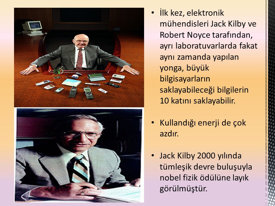 İlk kez, elektronik mühendisleri Jack Kilby ve Robert Noyce tarafından, ayrı laboratuvarlarda fakat aynı zamanda yapılan yonga, büyük bilgisayarların saklayabileceği bilgilerin 10 katını saklayabilir.
