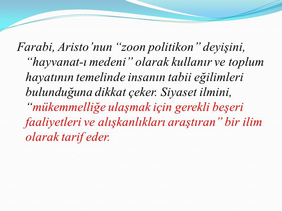 Farabi, Aristo'nun zoon politikon deyişini, hayvanat-ı medeni olarak kullanır ve toplum hayatının temelinde insanın tabii eğilimleri bulunduğuna dikkat çeker.
