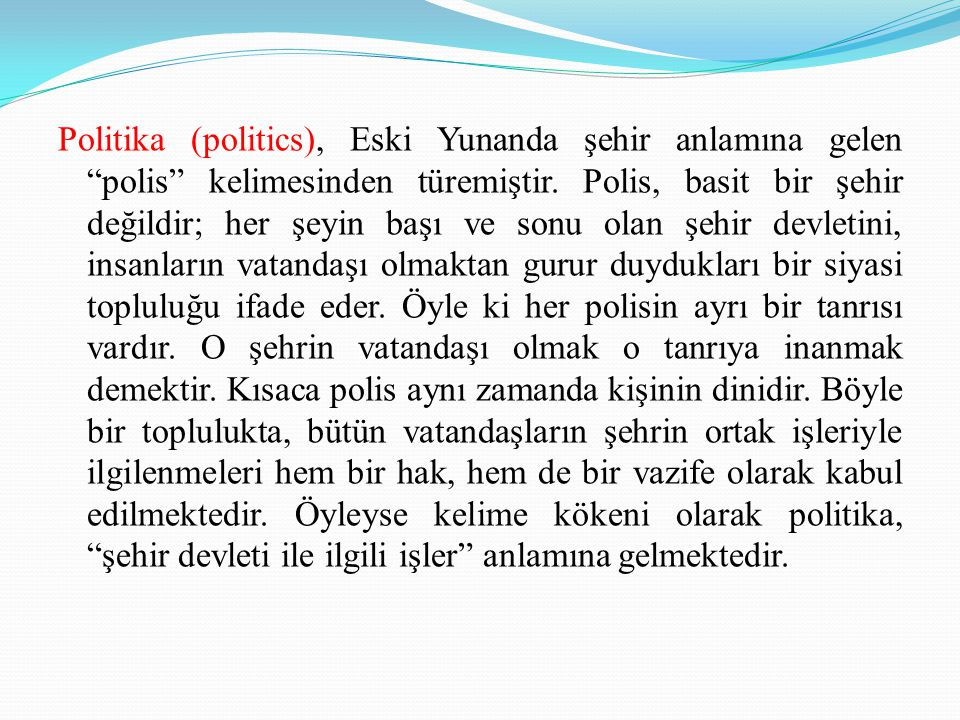 Politika (politics), Eski Yunanda şehir anlamına gelen polis kelimesinden türemiştir.