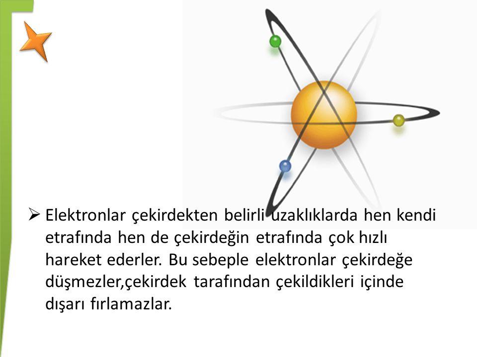 Elektronlar çekirdekten belirli uzaklıklarda hen kendi etrafında hen de çekirdeğin etrafında çok hızlı hareket ederler.