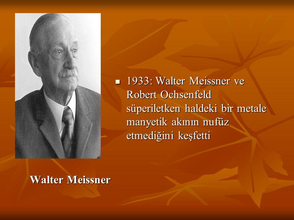 1933: Walter Meissner ve Robert Ochsenfeld süperiletken haldeki bir metale manyetik akının nufüz etmediğini keşfetti
