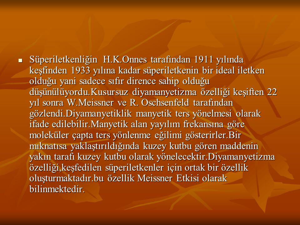 Süperiletkenliğin H.K.Onnes tarafından 1911 yılında keşfinden 1933 yılına kadar süperiletkenin bir ideal iletken olduğu yani sadece sıfır dirence sahip olduğu düşünülüyordu.Kusursuz diyamanyetizma özelliği keşiften 22 yıl sonra W.Meissner ve R.