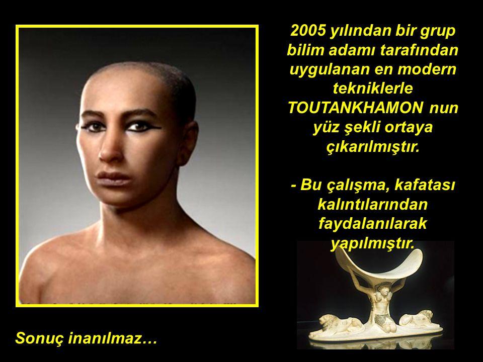 2005 yılından bir grup bilim adamı tarafından uygulanan en modern tekniklerle TOUTANKHAMON nun yüz şekli ortaya çıkarılmıştır. - Bu çalışma, kafatası kalıntılarından faydalanılarak yapılmıştır.