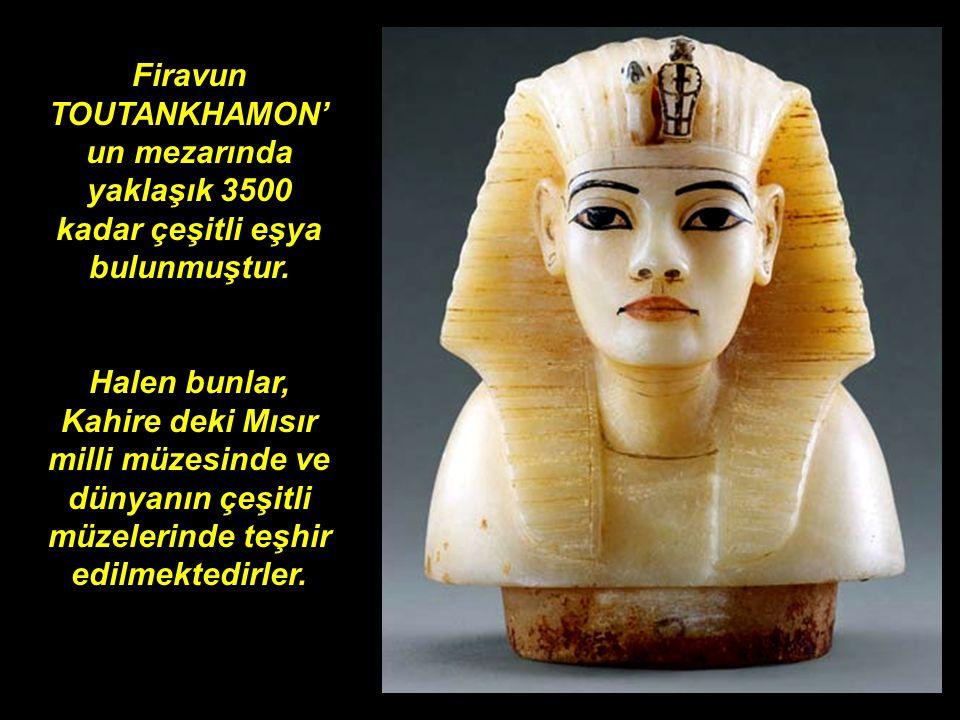 Firavun TOUTANKHAMON'un mezarında yaklaşık 3500 kadar çeşitli eşya bulunmuştur.