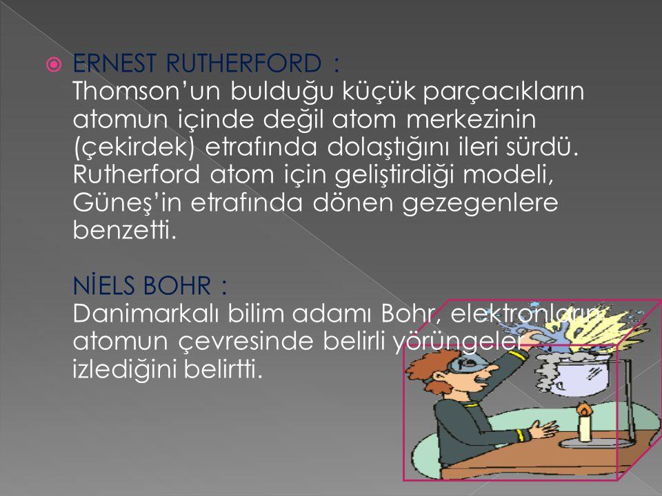 ERNEST RUTHERFORD : Thomson'un bulduğu küçük parçacıkların atomun içinde değil atom merkezinin (çekirdek) etrafında dolaştığını ileri sürdü.