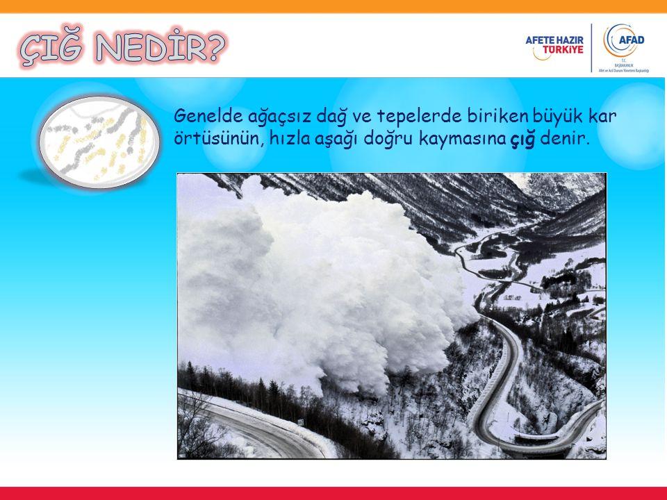 ÇIĞ NEDİR Genelde ağaçsız dağ ve tepelerde biriken büyük kar örtüsünün, hızla aşağı doğru kaymasına çığ denir.
