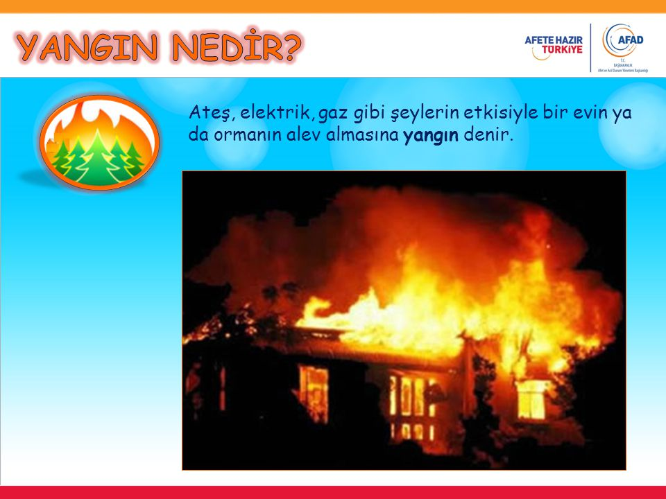 YANGIN NEDİR Ateş, elektrik, gaz gibi şeylerin etkisiyle bir evin ya da ormanın alev almasına yangın denir.