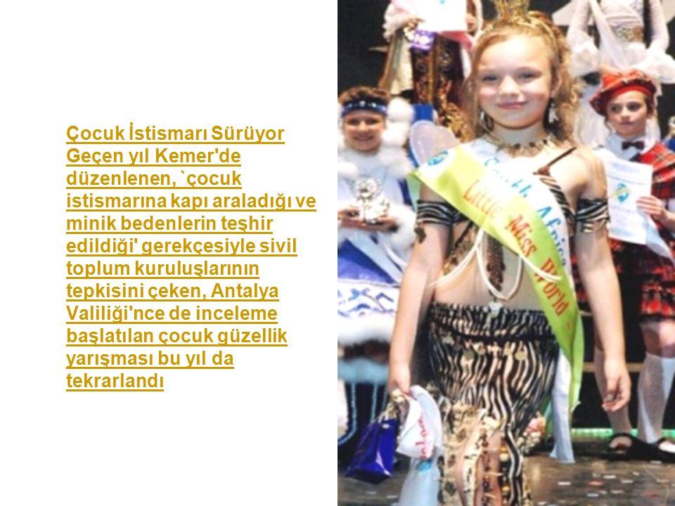 Çocuk İstismarı Sürüyor Geçen yıl Kemer de düzenlenen, `çocuk istismarına kapı araladığı ve minik bedenlerin teşhir edildiği gerekçesiyle sivil toplum kuruluşlarının tepkisini çeken, Antalya Valiliği nce de inceleme başlatılan çocuk güzellik yarışması bu yıl da tekrarlandı