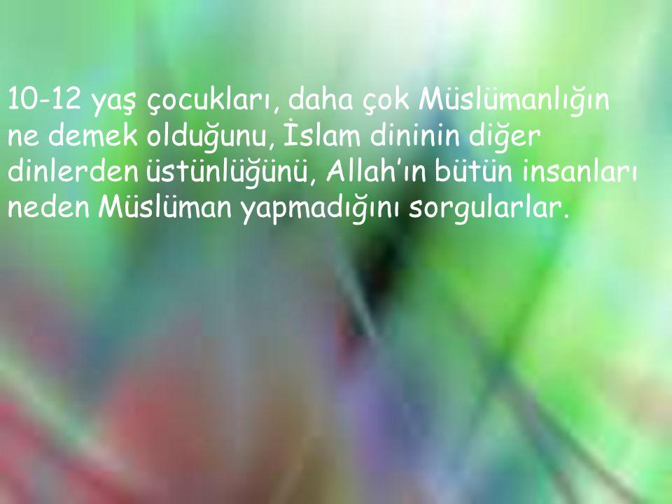 10-12 yaş çocukları, daha çok Müslümanlığın ne demek olduğunu, İslam dininin diğer dinlerden üstünlüğünü, Allah'ın bütün insanları neden Müslüman yapmadığını sorgularlar.