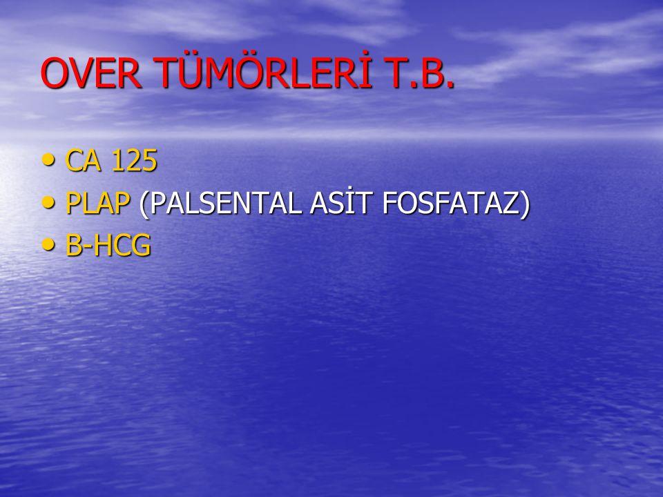 OVER TÜMÖRLERİ T.B. CA 125 PLAP (PALSENTAL ASİT FOSFATAZ) B-HCG