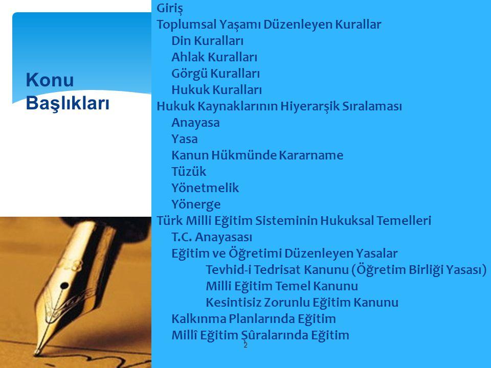 Giriş Toplumsal Yaşamı Düzenleyen Kurallar Din Kuralları Ahlak Kuralları Görgü Kuralları Hukuk Kuralları Hukuk Kaynaklarının Hiyerarşik Sıralaması Anayasa Yasa Kanun Hükmünde Kararname Tüzük Yönetmelik Yönerge Türk Milli Eğitim Sisteminin Hukuksal Temelleri T.C. Anayasası Eğitim ve Öğretimi Düzenleyen Yasalar Tevhid-i Tedrisat Kanunu (Öğretim Birliği Yasası) Milli Eğitim Temel Kanunu Kesintisiz Zorunlu Eğitim Kanunu Kalkınma Planlarında Eğitim Millî Eğitim Şûralarında Eğitim