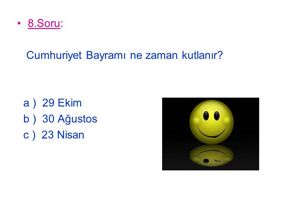 8.Soru: Cumhuriyet Bayramı ne zaman kutlanır a ) 29 Ekim b ) 30 Ağustos c ) 23 Nisan