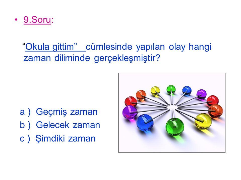 9.Soru: Okula gittim cümlesinde yapılan olay hangi zaman diliminde gerçekleşmiştir a ) Geçmiş zaman.