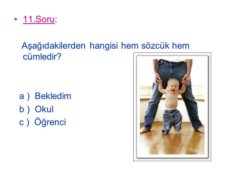 11.Soru: Aşağıdakilerden hangisi hem sözcük hem cümledir a ) Bekledim b ) Okul c ) Öğrenci