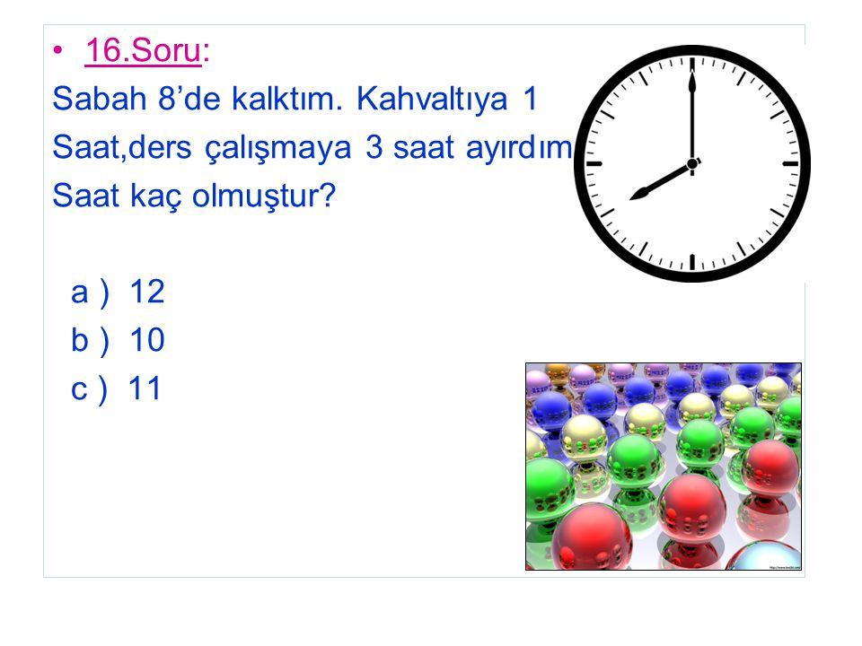 16.Soru: Sabah 8'de kalktım. Kahvaltıya 1. Saat,ders çalışmaya 3 saat ayırdım. Saat kaç olmuştur