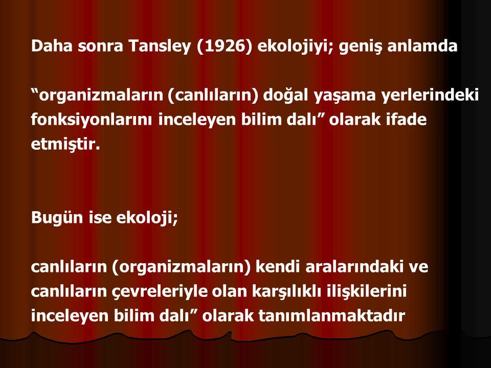 Daha sonra Tansley (1926) ekolojiyi; geniş anlamda organizmaların (canlıların) doğal yaşama yerlerindeki fonksiyonlarını inceleyen bilim dalı olarak ifade etmiştir.