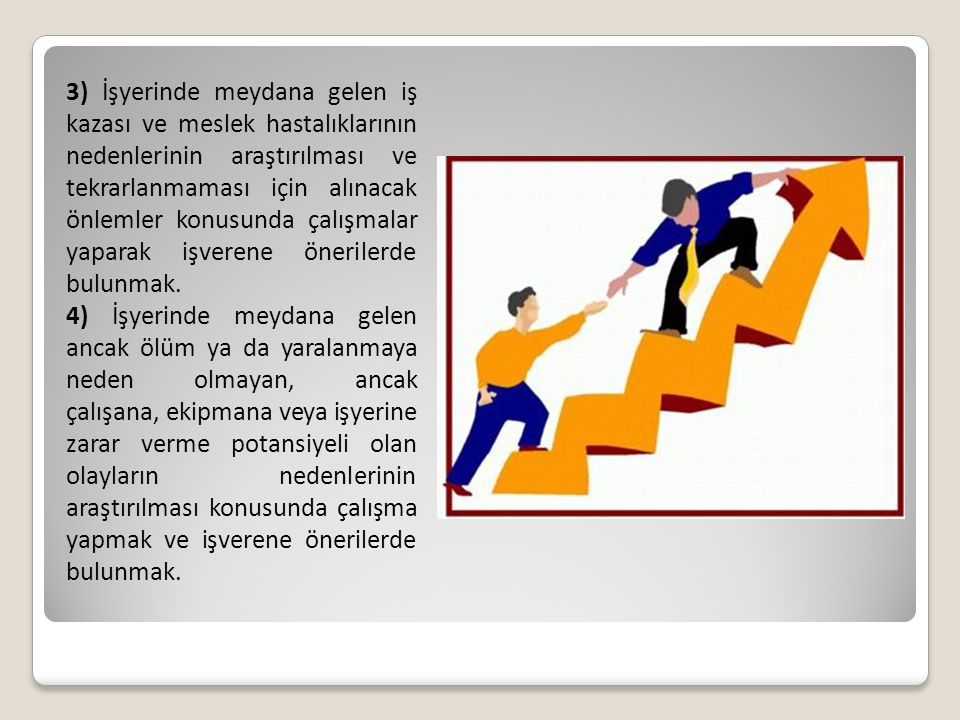 3) İşyerinde meydana gelen iş kazası ve meslek hastalıklarının nedenlerinin araştırılması ve tekrarlanmaması için alınacak önlemler konusunda çalışmalar yaparak işverene önerilerde bulunmak.