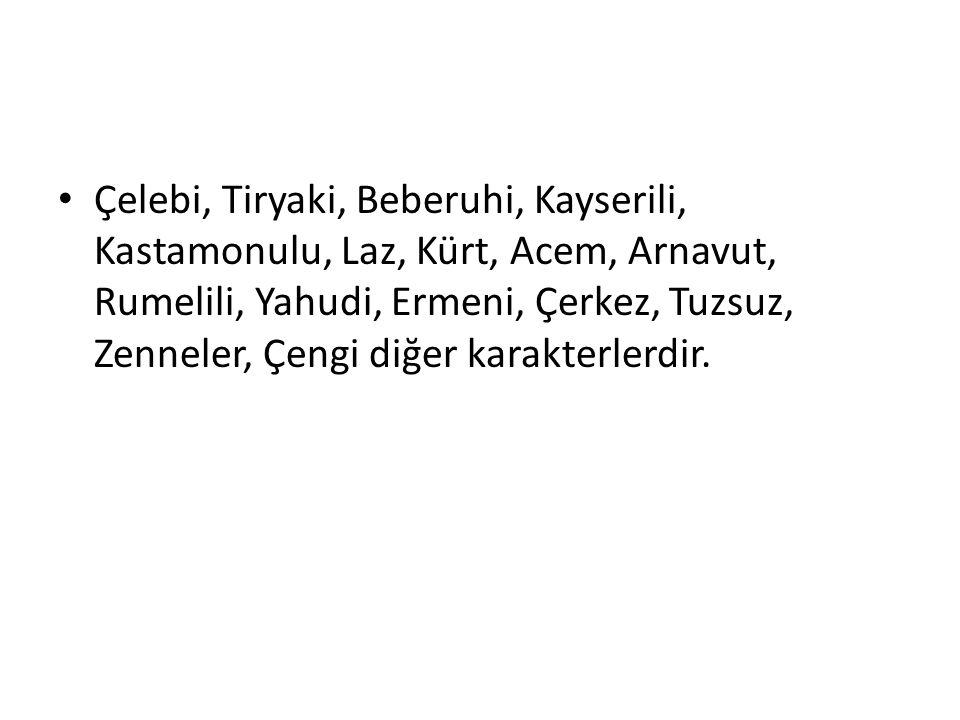 Çelebi, Tiryaki, Beberuhi, Kayserili, Kastamonulu, Laz, Kürt, Acem, Arnavut, Rumelili, Yahudi, Ermeni, Çerkez, Tuzsuz, Zenneler, Çengi diğer karakterlerdir.