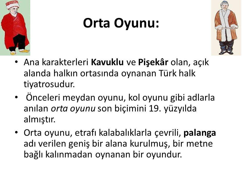 Orta Oyunu: Ana karakterleri Kavuklu ve Pişekâr olan, açık alanda halkın ortasında oynanan Türk halk tiyatrosudur.