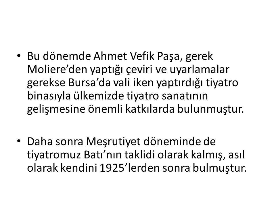 Bu dönemde Ahmet Vefik Paşa, gerek Moliere'den yaptığı çeviri ve uyarlamalar gerekse Bursa'da vali iken yaptırdığı tiyatro binasıyla ülkemizde tiyatro sanatının gelişmesine önemli katkılarda bulunmuştur.