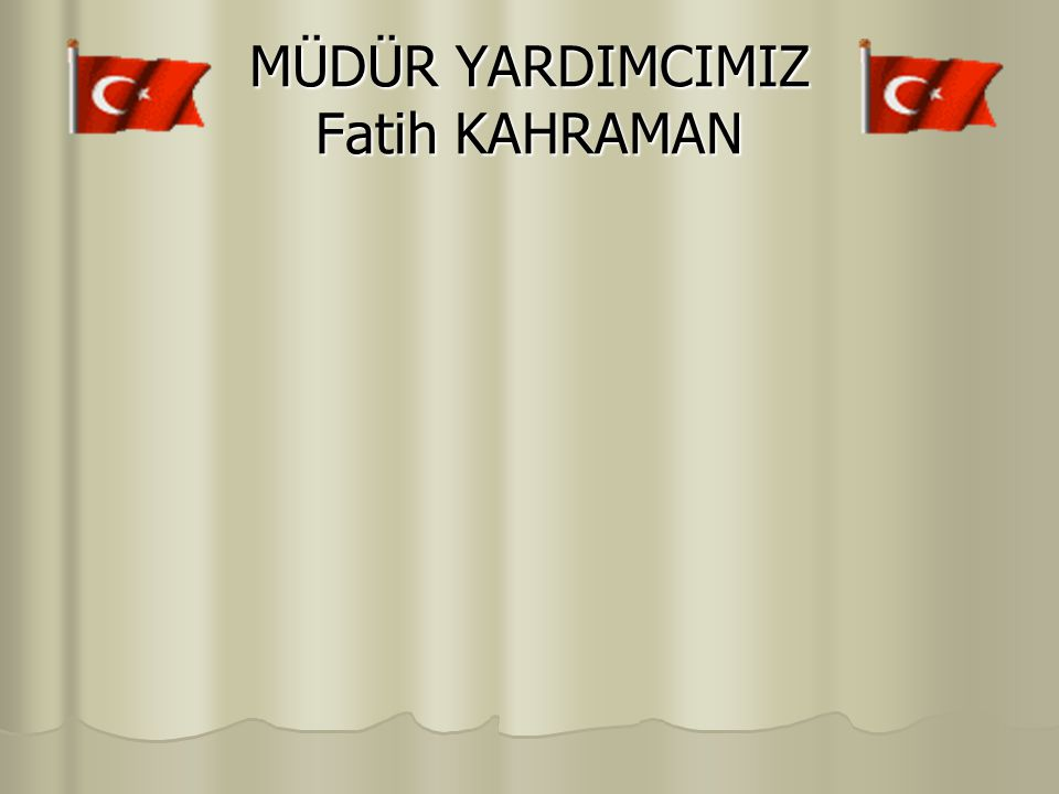 MÜDÜR YARDIMCIMIZ Fatih KAHRAMAN
