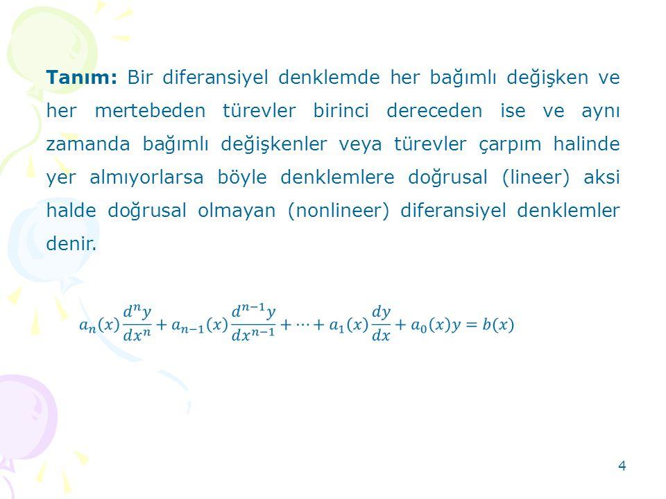 Tanım: Bir diferansiyel denklemde her bağımlı değişken ve her mertebeden türevler birinci dereceden ise ve aynı zamanda bağımlı değişkenler veya türevler çarpım halinde yer almıyorlarsa böyle denklemlere doğrusal (lineer) aksi halde doğrusal olmayan (nonlineer) diferansiyel denklemler denir.