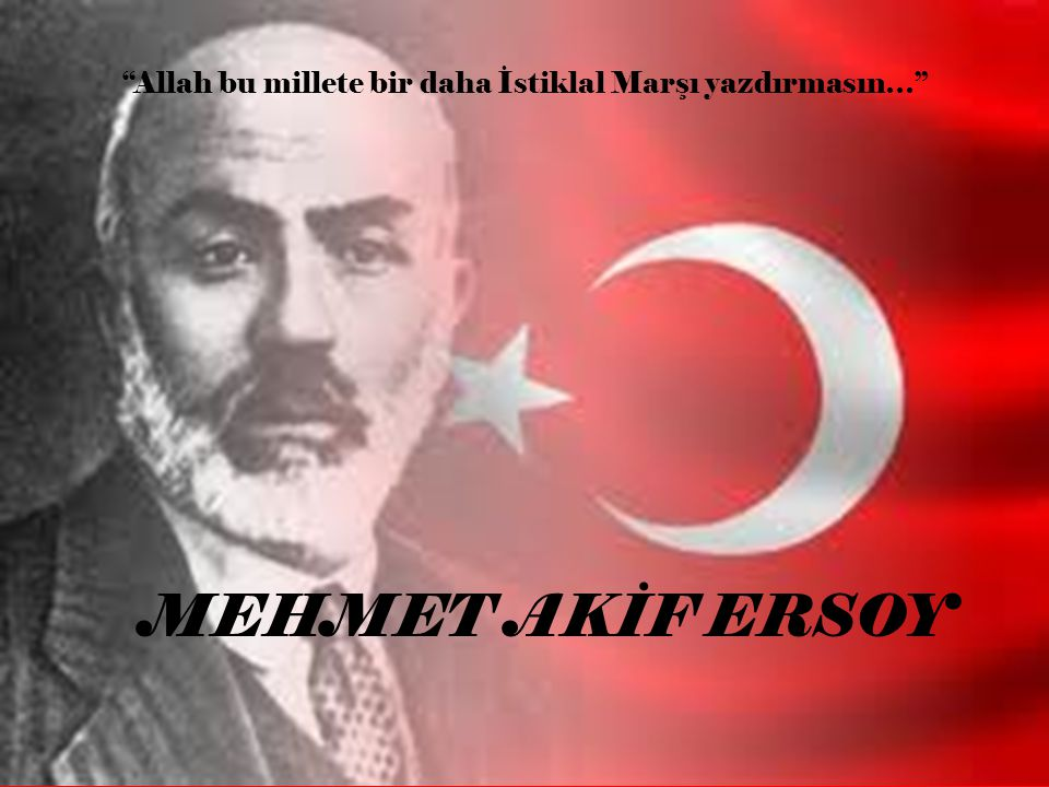 Allah bu millete bir daha İstiklal Marşı yazdırmasın…