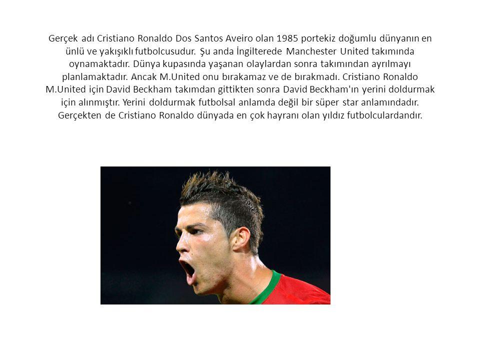 Gerçek adı Cristiano Ronaldo Dos Santos Aveiro olan 1985 portekiz doğumlu dünyanın en ünlü ve yakışıklı futbolcusudur.