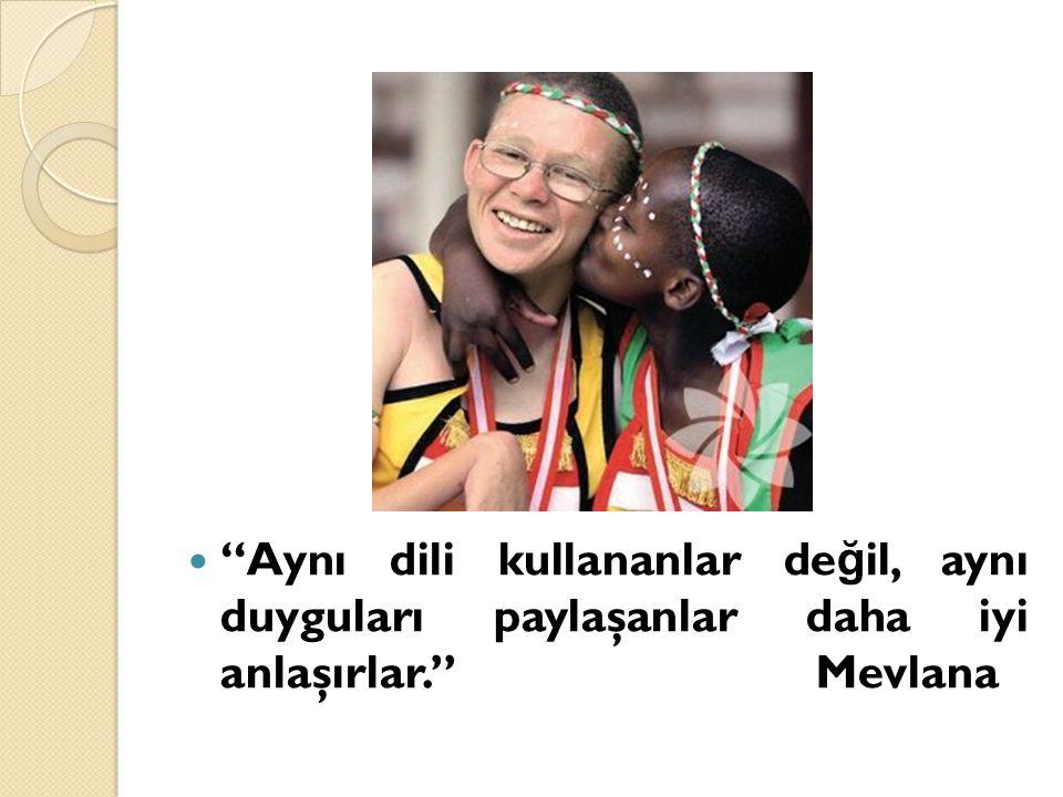 Aynı dili kullananlar değil, aynı duyguları paylaşanlar daha iyi anlaşırlar. Mevlana