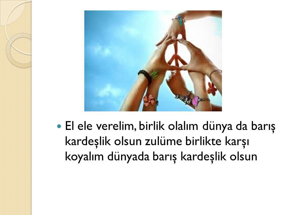 El ele verelim, birlik olalım dünya da barış kardeşlik olsun zulüme birlikte karşı koyalım dünyada barış kardeşlik olsun