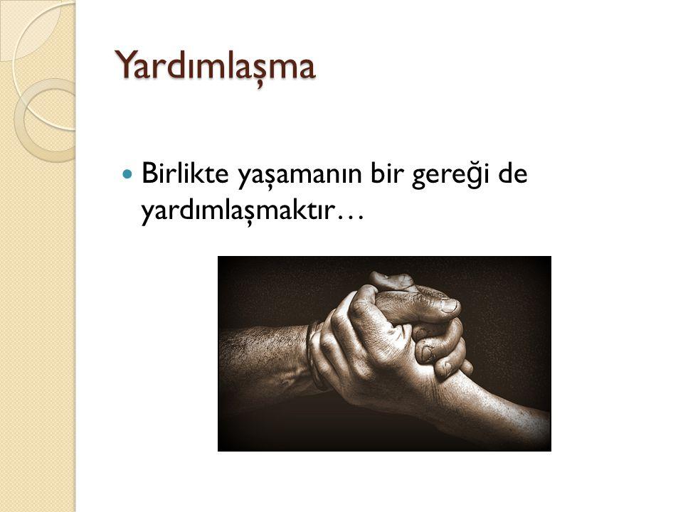 Yardımlaşma Birlikte yaşamanın bir gereği de yardımlaşmaktır…